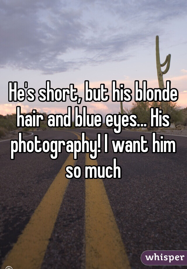 He's short, but his blonde hair and blue eyes... His photography! I want him so much