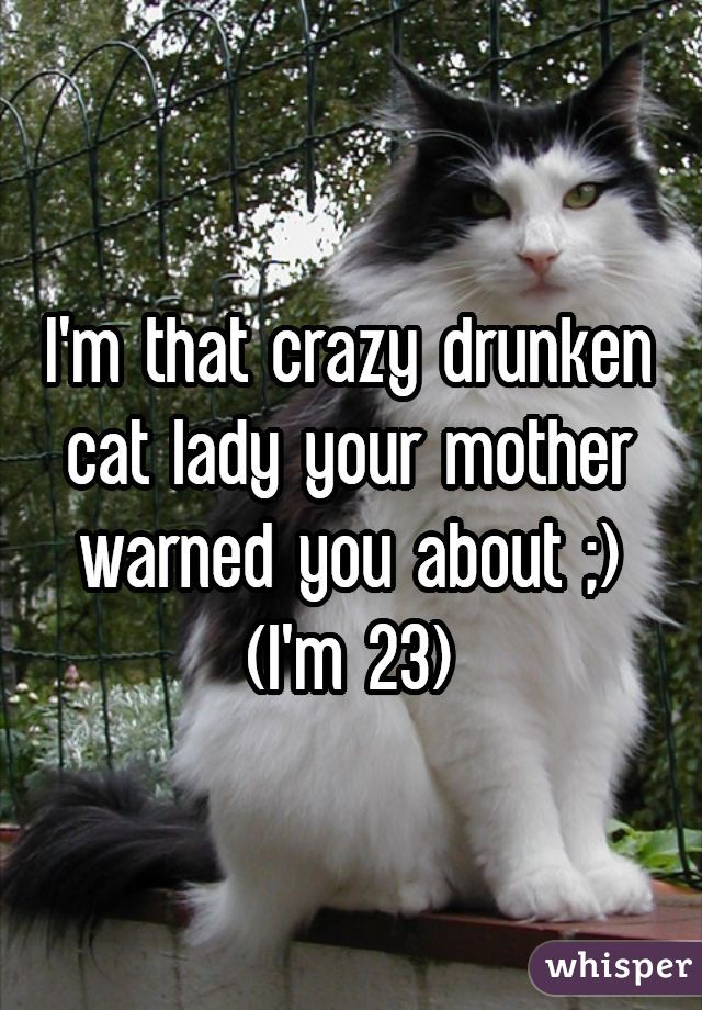 I'm that crazy drunken cat lady your mother warned you about ;) (I'm 23)