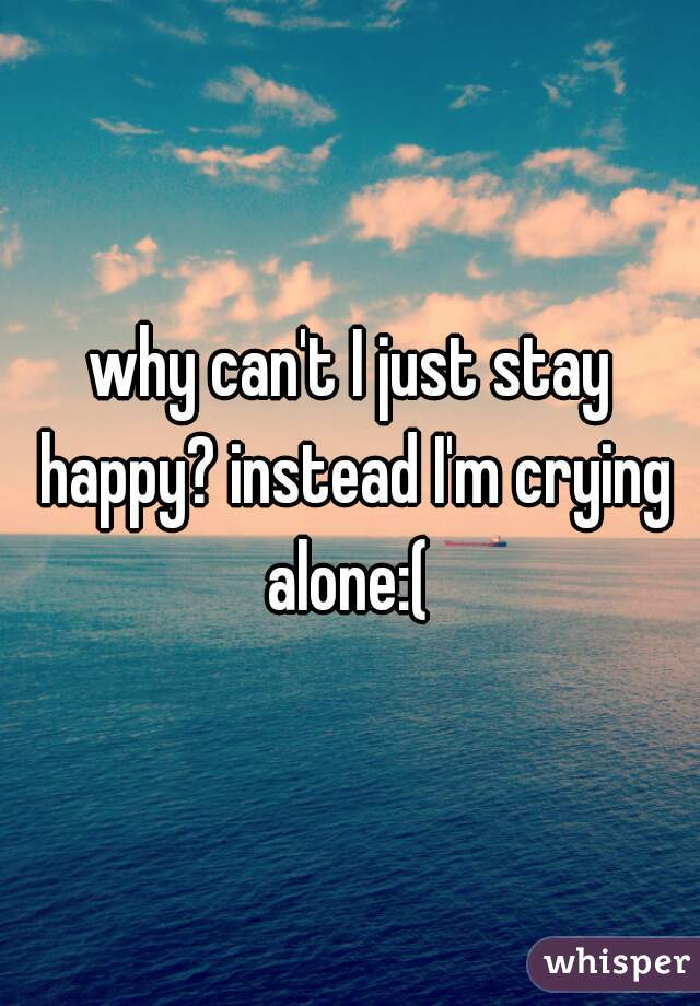 why can't I just stay happy? instead I'm crying alone:(