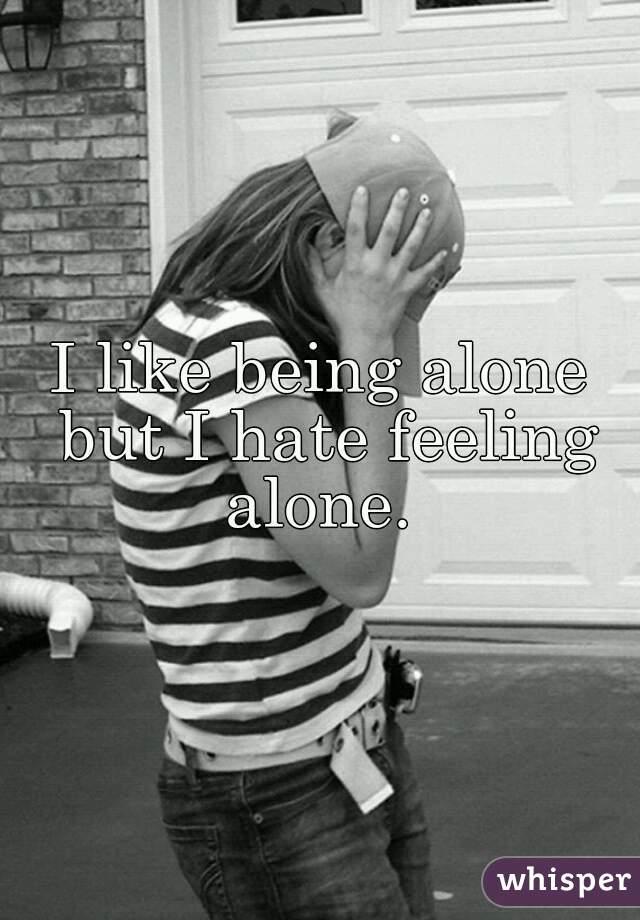 I like being alone but I hate feeling alone.