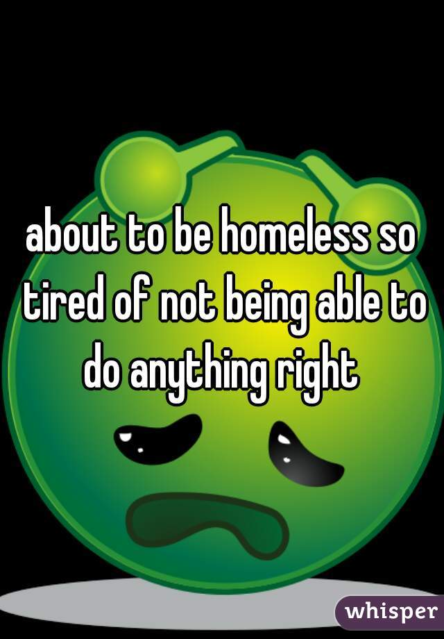 about to be homeless so tired of not being able to do anything right