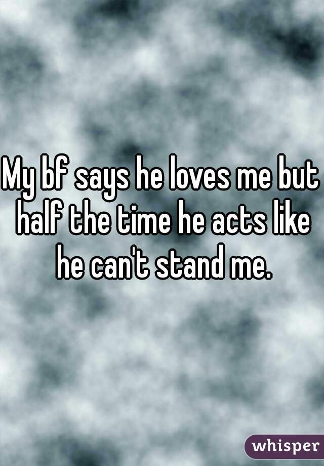 My bf says he loves me but half the time he acts like he can't stand me.