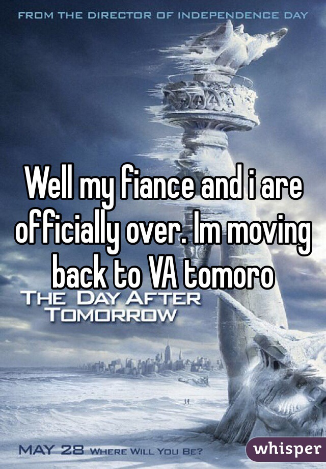 Well my fiance and i are officially over. Im moving back to VA tomoro