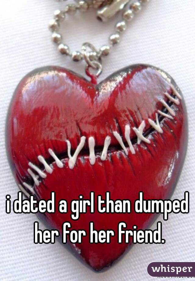 i dated a girl than dumped her for her friend.