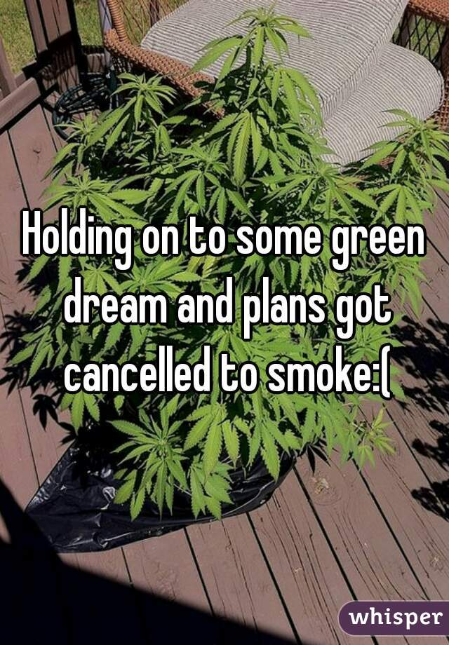 Holding on to some green dream and plans got cancelled to smoke:(