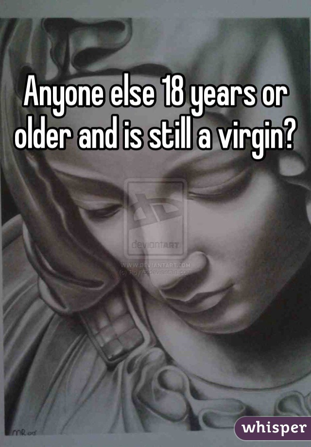 Anyone else 18 years or older and is still a virgin?