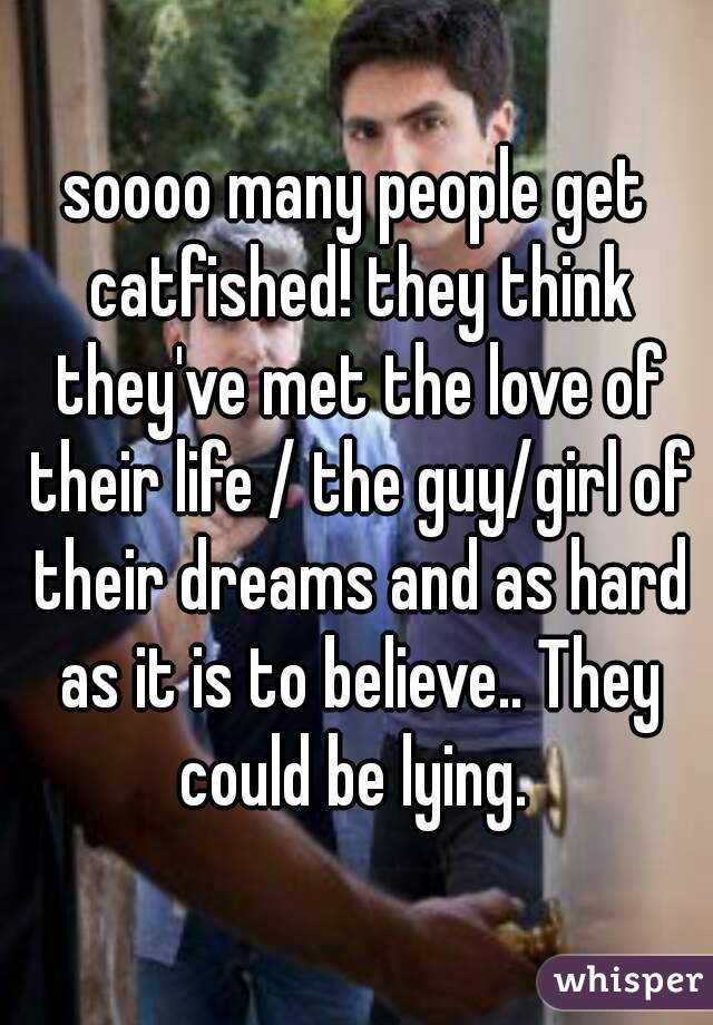 soooo many people get catfished! they think they've met the love of their life / the guy/girl of their dreams and as hard as it is to believe.. They could be lying.