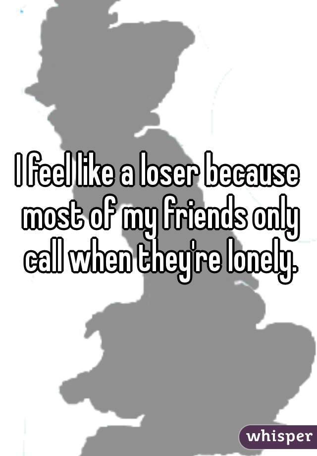 I feel like a loser because most of my friends only call when they're lonely.