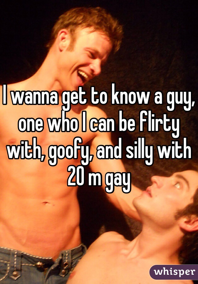 I wanna get to know a guy, one who I can be flirty with, goofy, and silly with  20 m gay