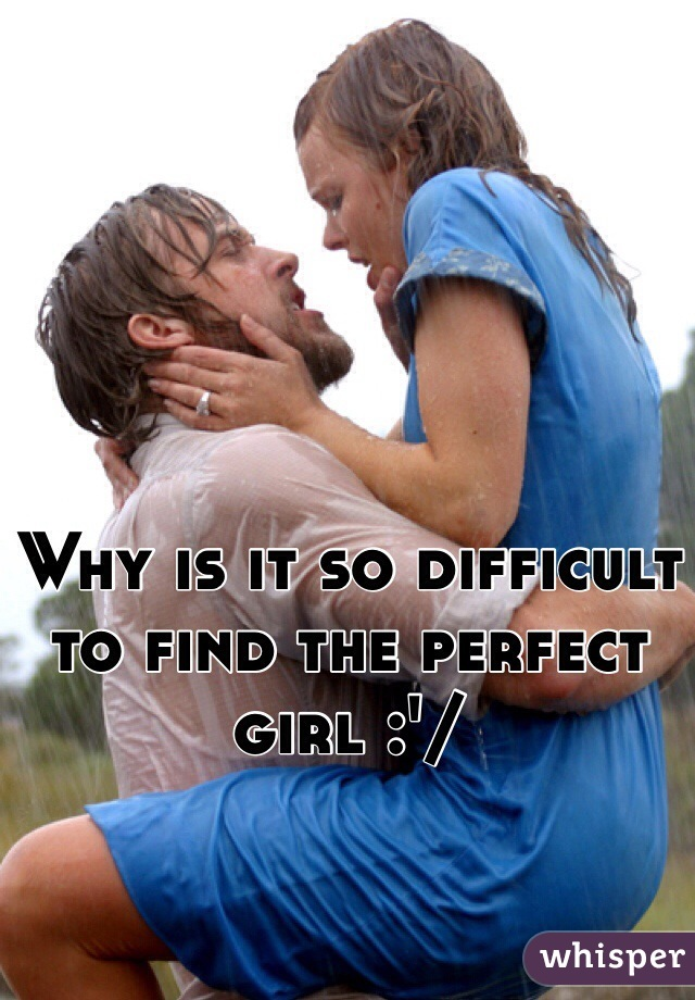 Why is it so difficult to find the perfect girl :'/