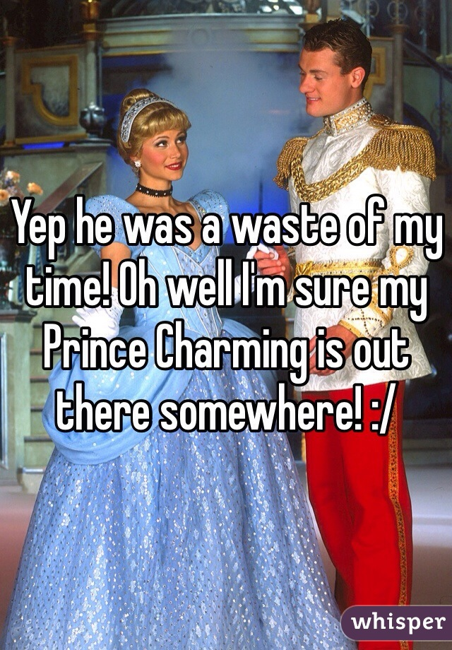 Yep he was a waste of my time! Oh well I'm sure my Prince Charming is out there somewhere! :/