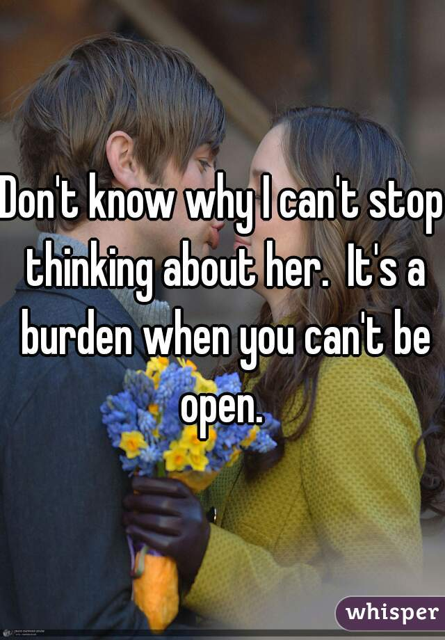 Don't know why I can't stop thinking about her.  It's a burden when you can't be open.