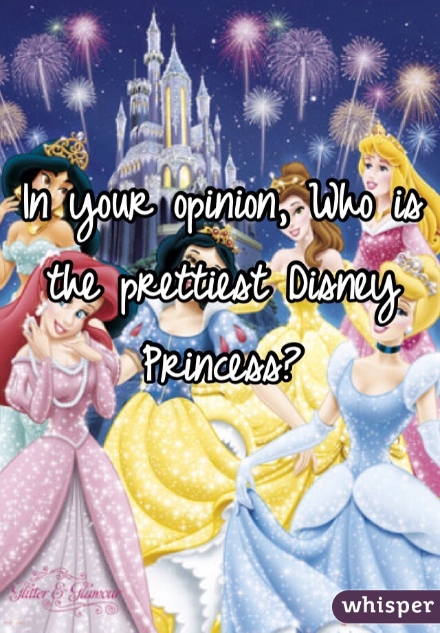 In your opinion, Who is the prettiest Disney Princess?