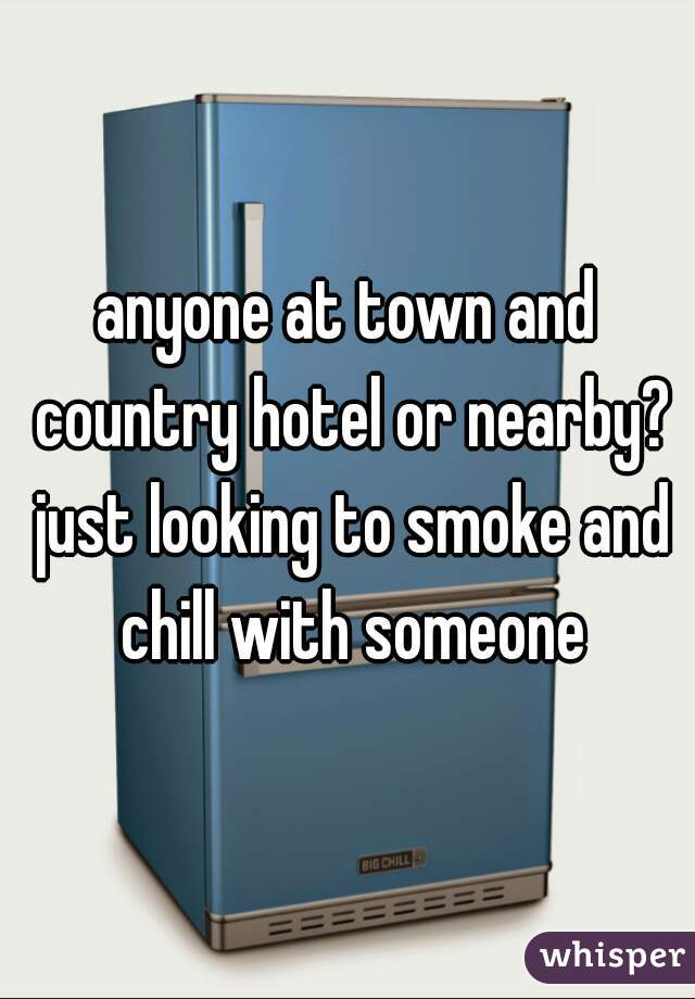 anyone at town and country hotel or nearby? just looking to smoke and chill with someone
