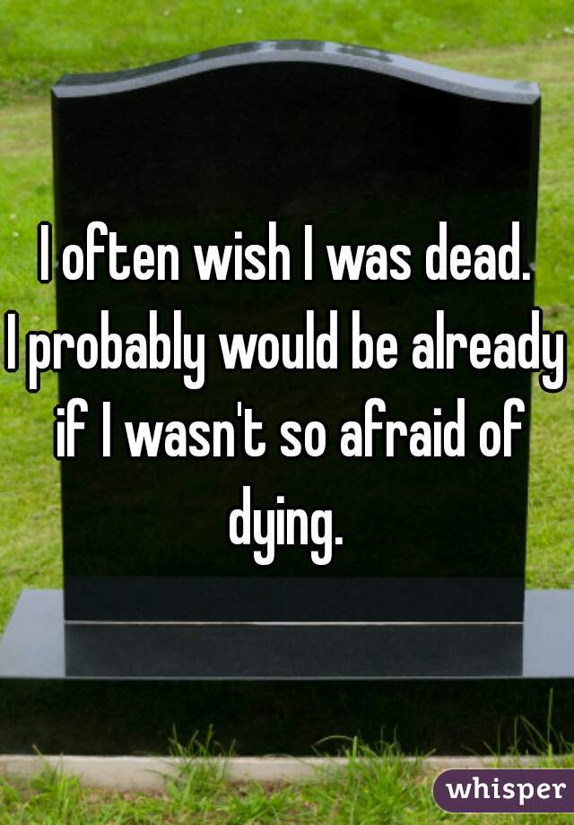 I often wish I was dead. I probably would be already if I wasn't so afraid of dying.