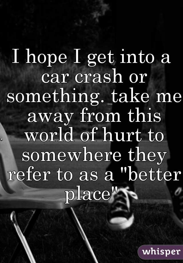 "I hope I get into a car crash or something. take me away from this world of hurt to somewhere they refer to as a ""better place"""