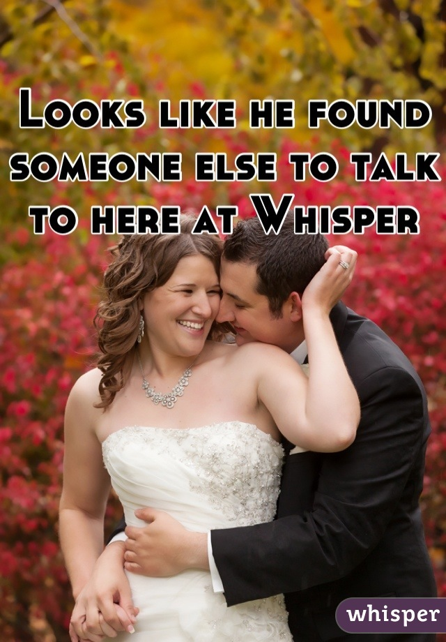 Looks like he found someone else to talk to here at Whisper