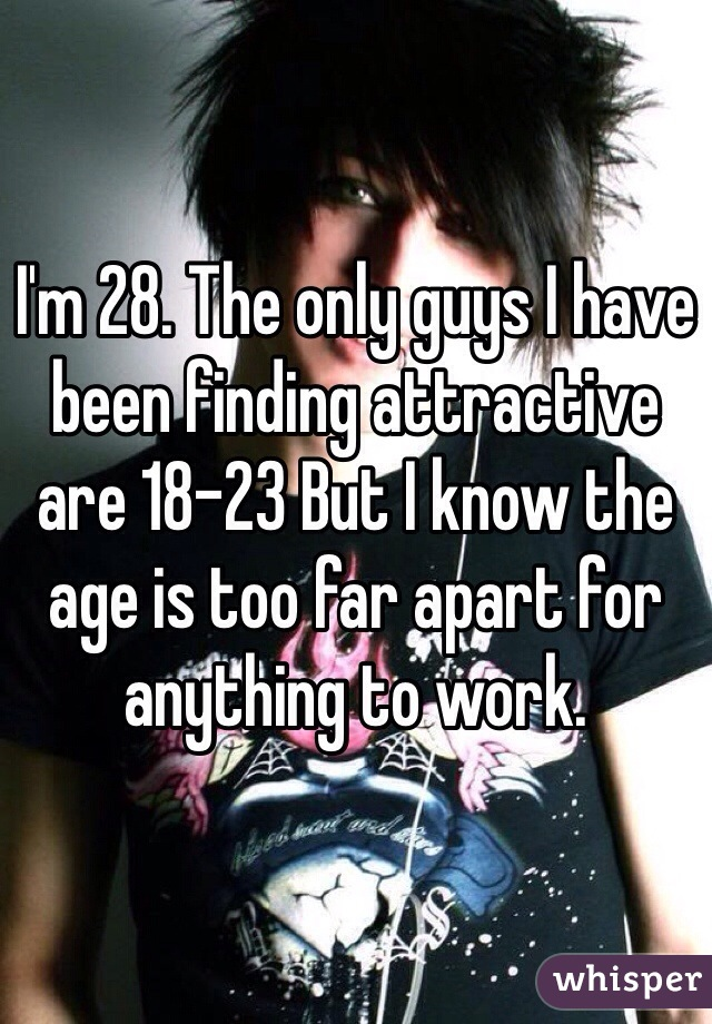 I'm 28. The only guys I have been finding attractive are 18-23 But I know the age is too far apart for anything to work.