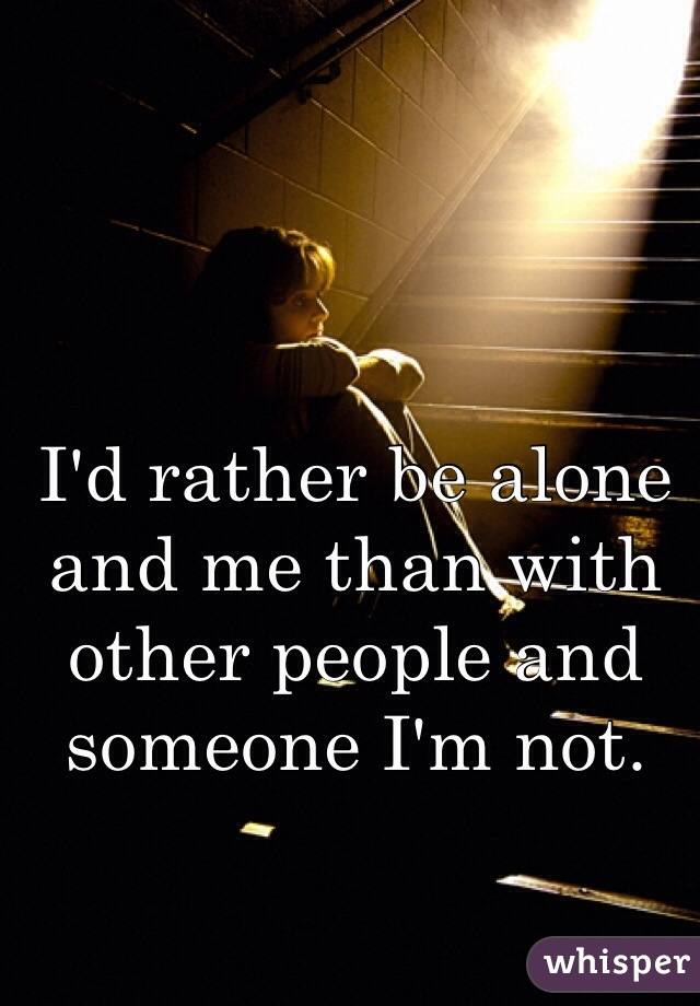 I'd rather be alone and me than with other people and someone I'm not.