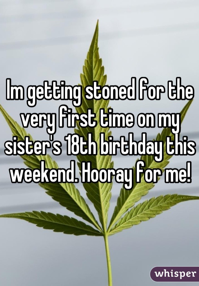Im getting stoned for the very first time on my sister's 18th birthday this weekend. Hooray for me!