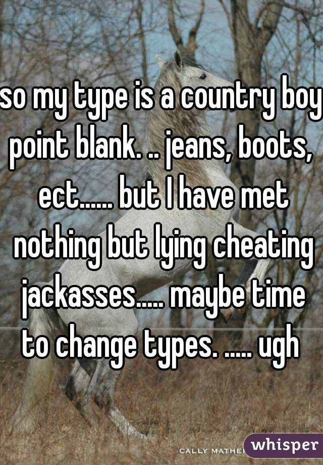 so my type is a country boy point blank. .. jeans, boots,  ect...... but I have met nothing but lying cheating jackasses..... maybe time to change types. ..... ugh