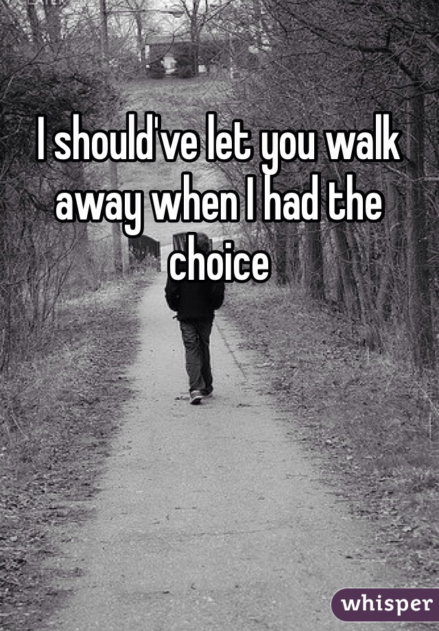 I should've let you walk away when I had the choice