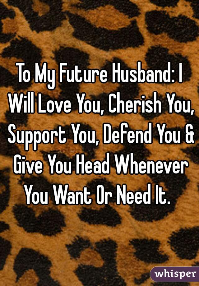 To My Future Husband: I Will Love You, Cherish You, Support You, Defend You & Give You Head Whenever You Want Or Need It.
