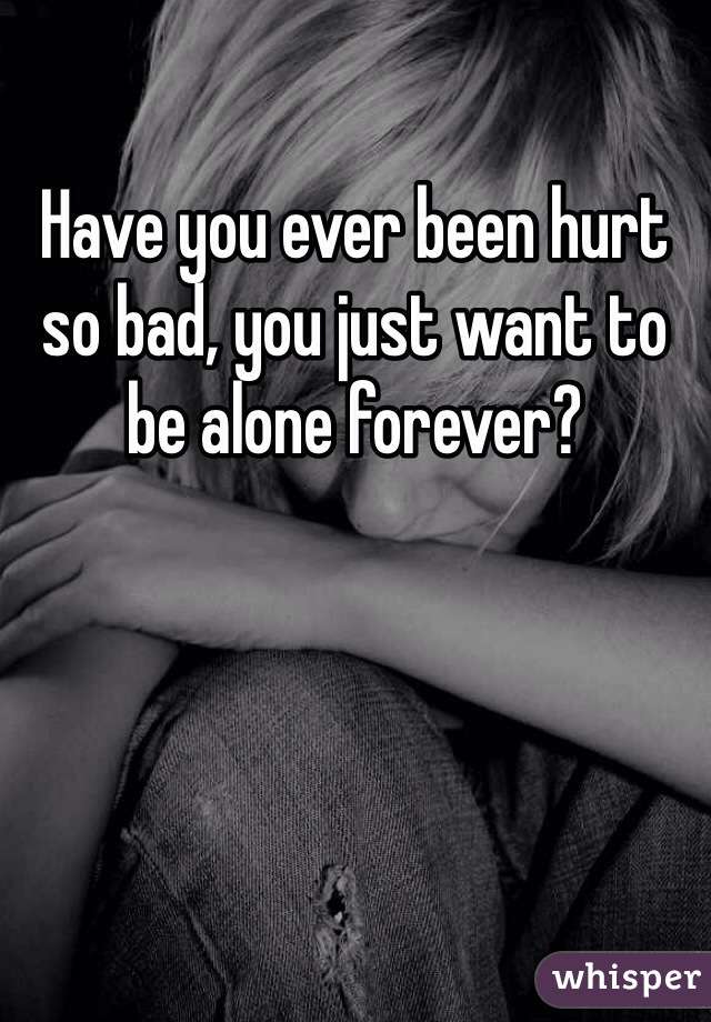 Have you ever been hurt so bad, you just want to be alone forever?