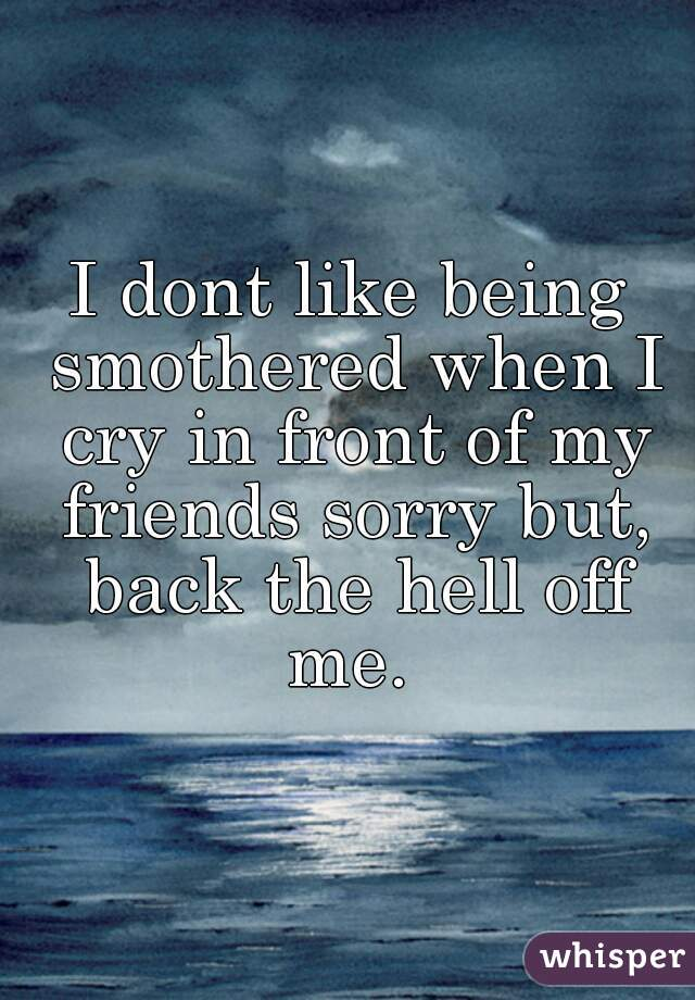 I dont like being smothered when I cry in front of my friends sorry but, back the hell off me.