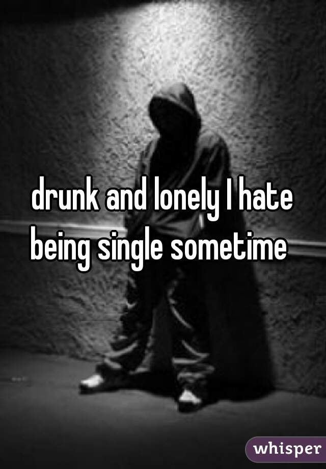 drunk and lonely I hate being single sometime