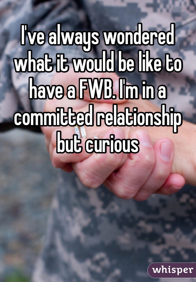 I've always wondered what it would be like to have a FWB. I'm in a committed relationship but curious