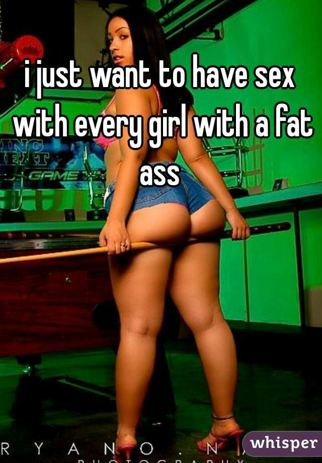 i just want to have sex with every girl with a fat ass