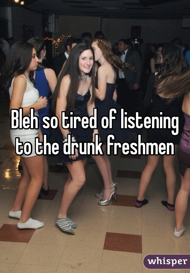 Bleh so tired of listening to the drunk freshmen