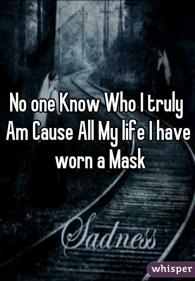 No one Know Who I truly Am Cause All My life I have   worn a Mask