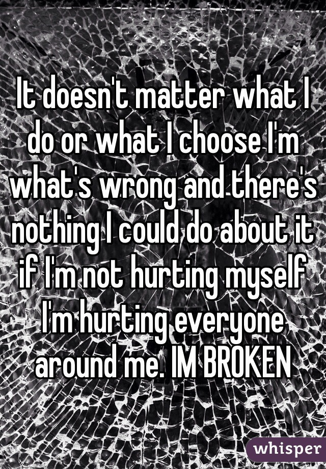 It doesn't matter what I do or what I choose I'm what's wrong and there's nothing I could do about it if I'm not hurting myself I'm hurting everyone around me. IM BROKEN