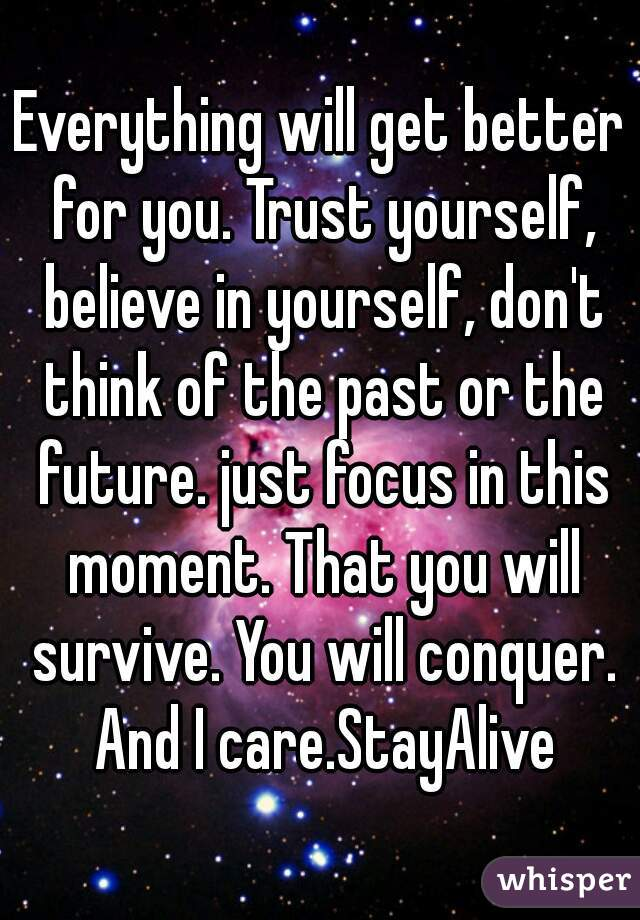 Everything will get better for you. Trust yourself, believe in yourself, don't think of the past or the future. just focus in this moment. That you will survive. You will conquer. And I care.StayAlive