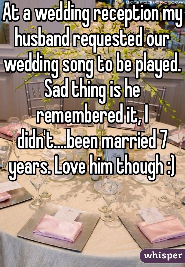 At a wedding reception my husband requested our wedding song to be played. Sad thing is he remembered it, I didn't....been married 7 years. Love him though :)