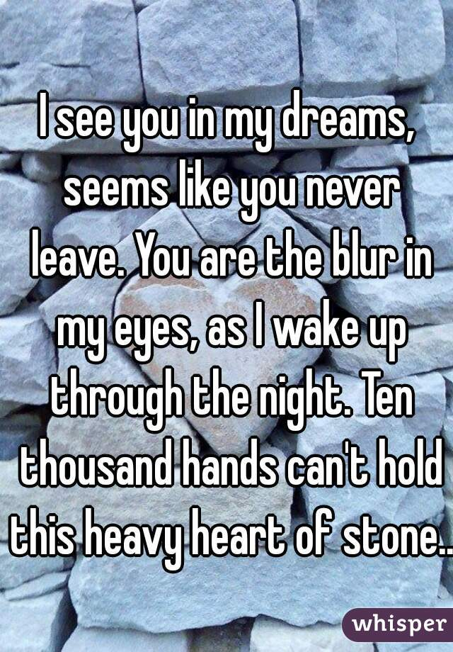 I see you in my dreams, seems like you never leave. You are the blur in my eyes, as I wake up through the night. Ten thousand hands can't hold this heavy heart of stone...