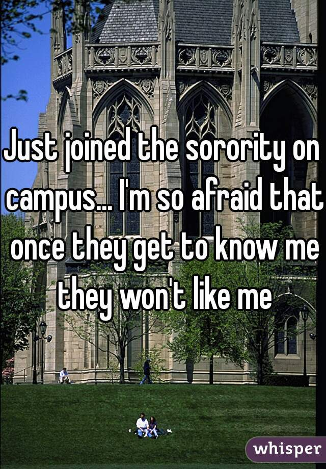 Just joined the sorority on campus... I'm so afraid that once they get to know me they won't like me