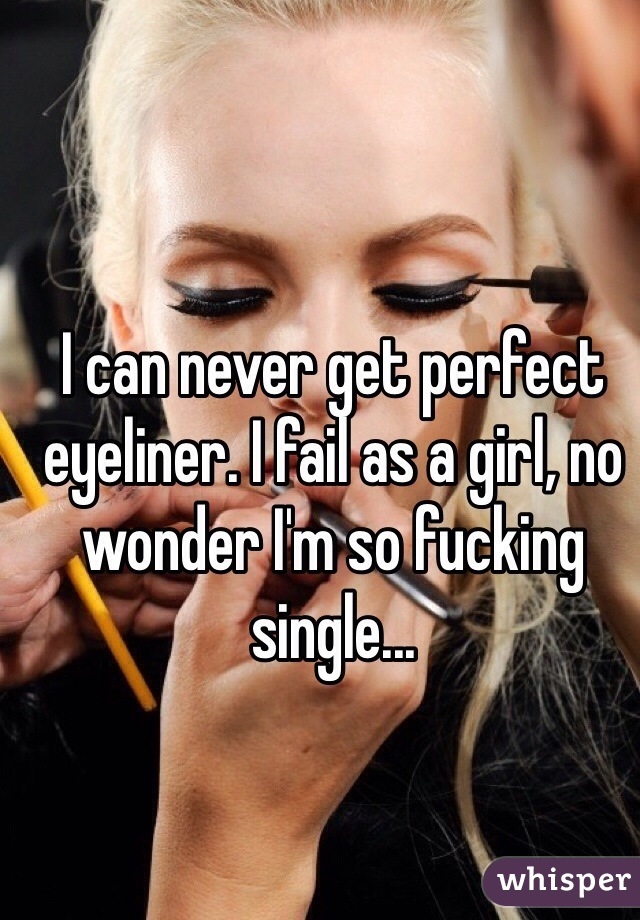 I can never get perfect eyeliner. I fail as a girl, no wonder I'm so fucking single...