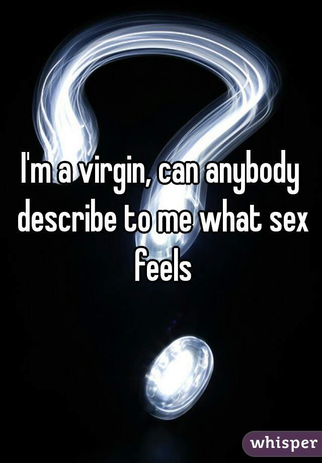 I'm a virgin, can anybody describe to me what sex feels