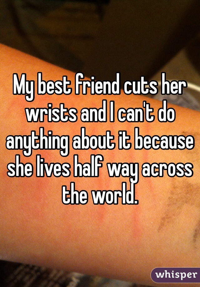 My best friend cuts her wrists and I can't do anything about it because she lives half way across the world.