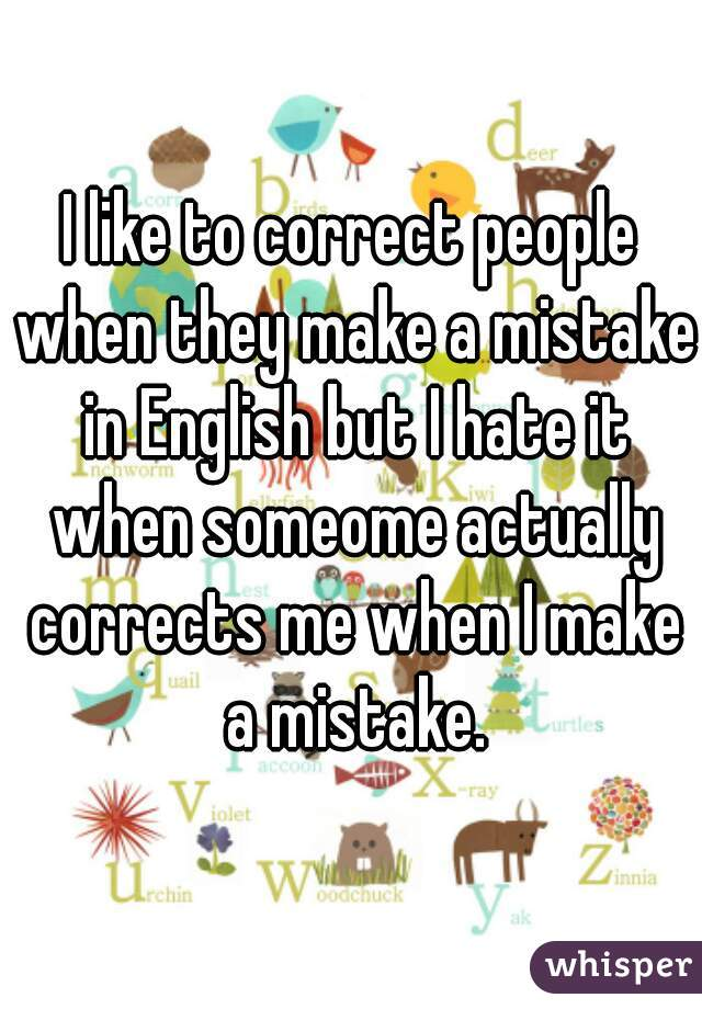I like to correct people when they make a mistake in English but I hate it when someome actually corrects me when I make a mistake.