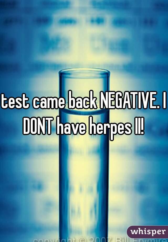 test came back NEGATIVE. I DONT have herpes II!