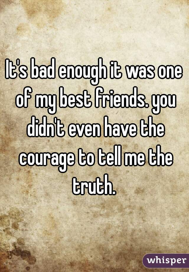 It's bad enough it was one of my best friends. you didn't even have the courage to tell me the truth.