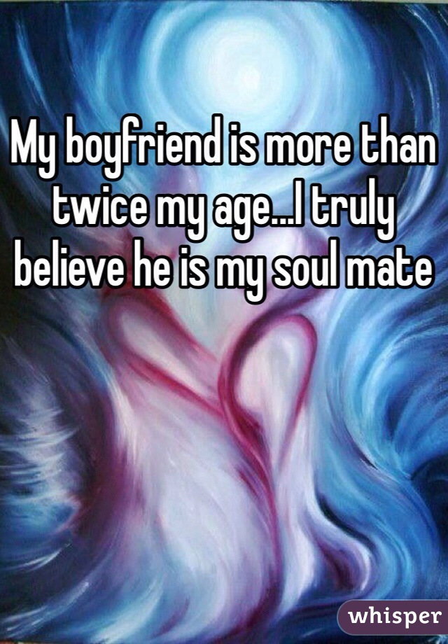 My boyfriend is more than twice my age...I truly believe he is my soul mate