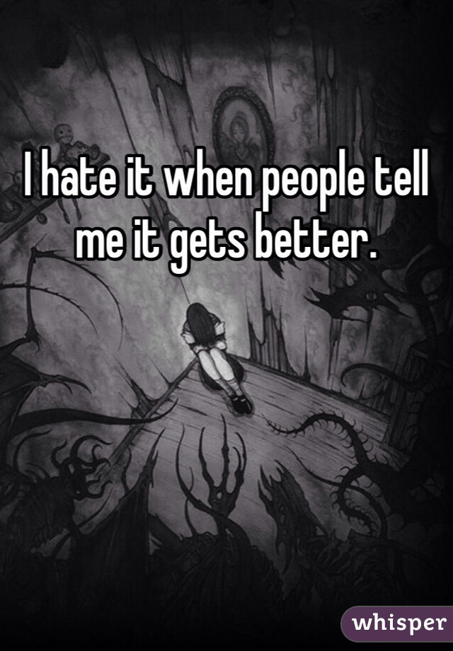 I hate it when people tell me it gets better.