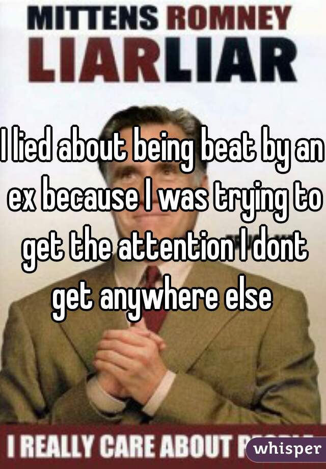 I lied about being beat by an ex because I was trying to get the attention I dont get anywhere else