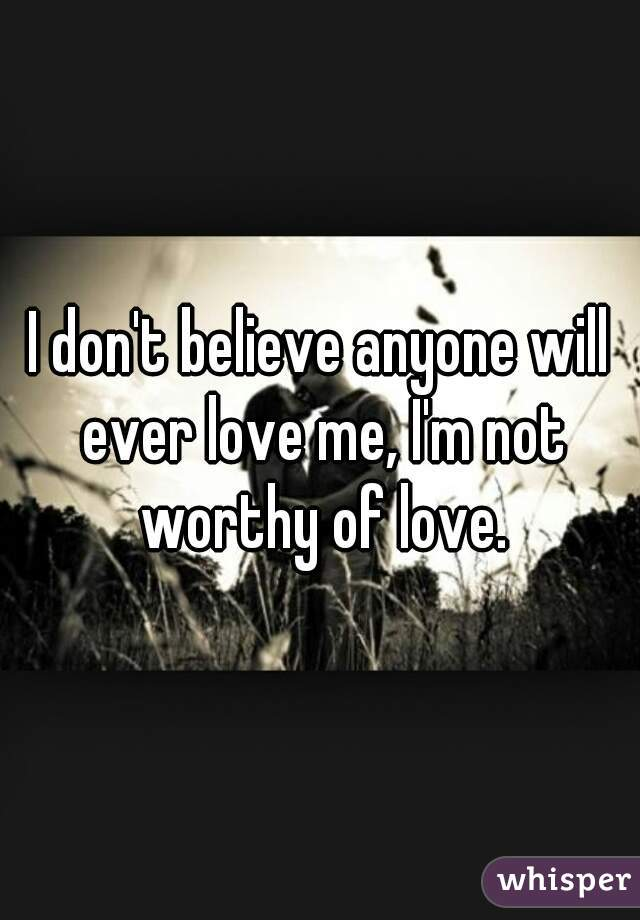 I don't believe anyone will ever love me, I'm not worthy of love.