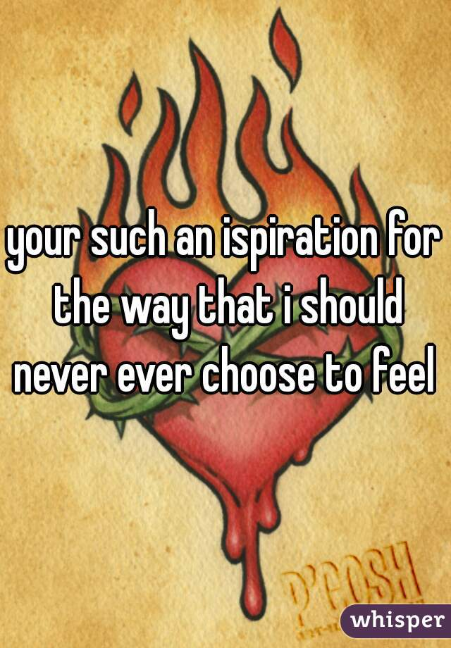 your such an ispiration for the way that i should never ever choose to feel